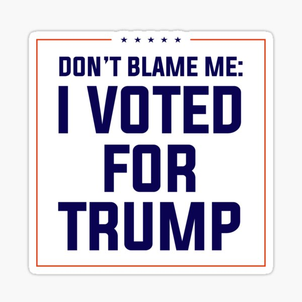 Don't Blame Me, I Voted for Trump Sticker