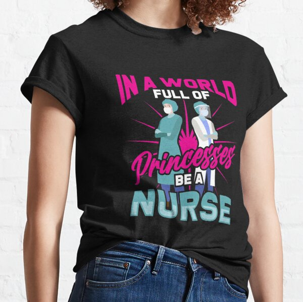 In A World Full Of Princesses Be A Nurse Classic T-Shirt