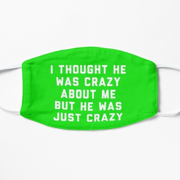 I thought he was crazy about me but he was just crazy Flat Mask