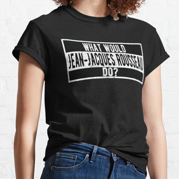What would Jean-Jacques Rousseau do Classic T-Shirt