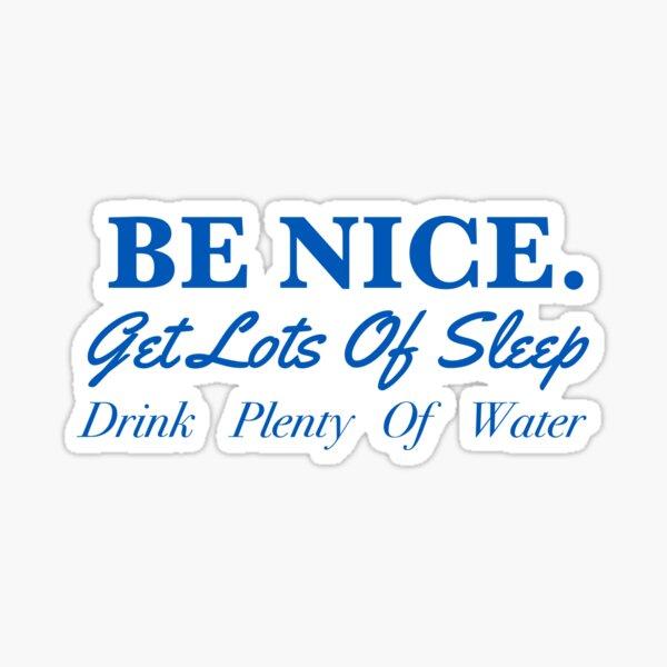 Be nice, get lots of sleep, drink plenty of water  Sticker