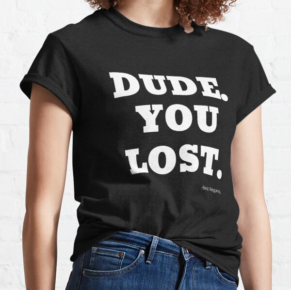 Dude You Lost Classic T-Shirt