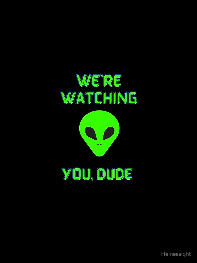 Alien We're Watching You Dude by Heinessight