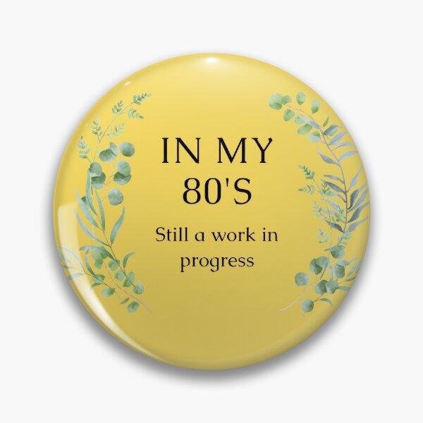 In my 80's    Still a work in progress Pin
