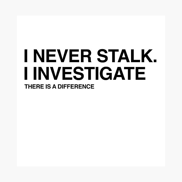 I Never Stalk I Investigate, Funny Relationship quote Photographic Print
