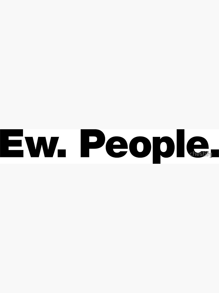Ew. People. by chestify