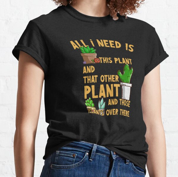 All I Need Is This Plant And That Other Plant Classic T-Shirt