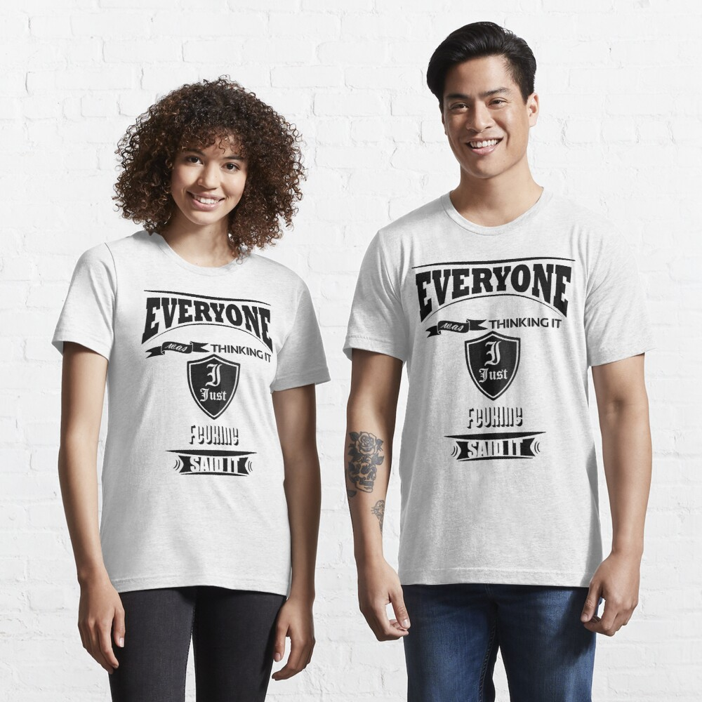 Everyone was thinking it i just said it Essential T-Shirt
