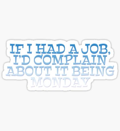 If I had a job, I'd complain about it being monday Sticker