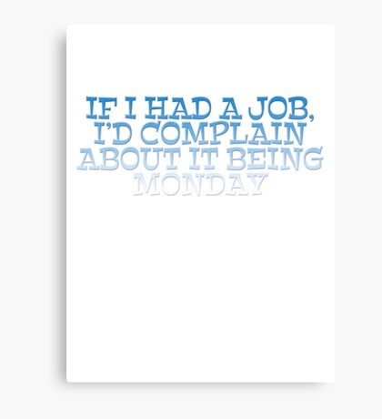 If I had a job, I'd complain about it being monday Canvas Print