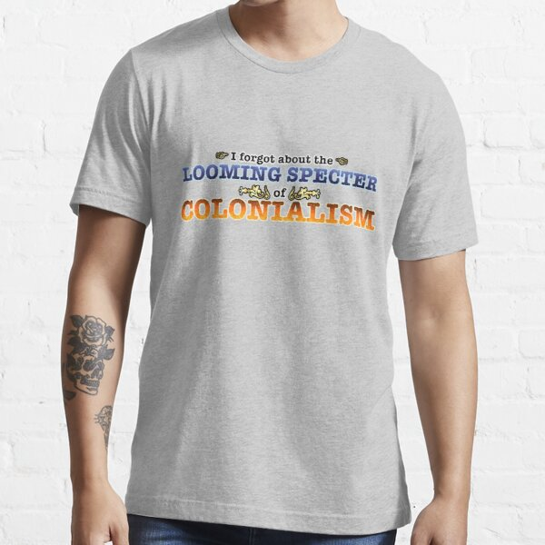 The Looming Specter of Colonialism Essential T-Shirt