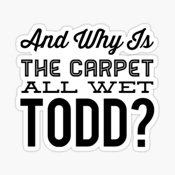 Why Is The Carpet All Wet Todd Sticker