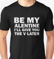 BE MY ALENTINE I'LL GIVE YOU THE V LATER T-Shirt