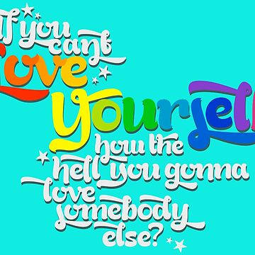 If You Can't Love Yourself How In The Hell You Gonna Love Somebody Else? by madradmitchell