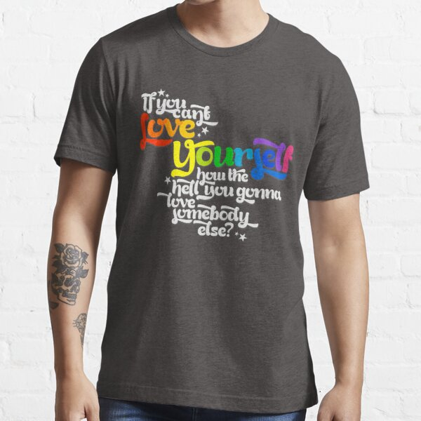 If You Can't Love Yourself How In The Hell You Gonna Love Somebody Else? Essential T-Shirt