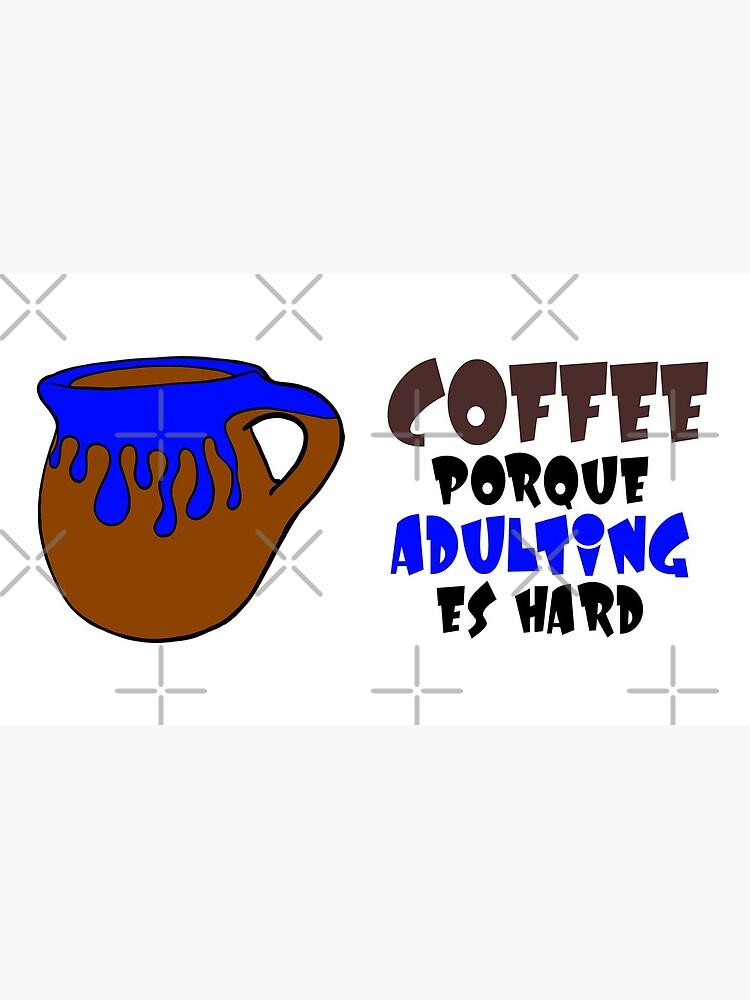 Coffee Porque Adulting Es Hard blue by that5280lady