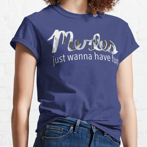 Merles Just Wanna Have Fun Classic T-Shirt