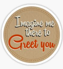 Imagine me there to Greet you Sticker