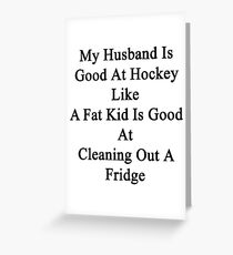 My Husband Is Good At Hockey Like A Fat Kid Is Good At Cleaning Out A Fridge  Greeting Card