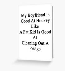 My Boyfriend Is Good At Hockey Like A Fat Kid Is Good At Cleaning Out A Fridge  Greeting Card