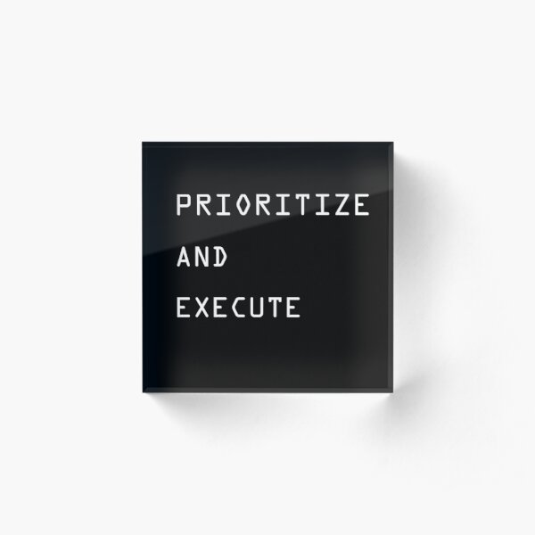 PRIORITIZE AND EXECUTE Acrylic Block
