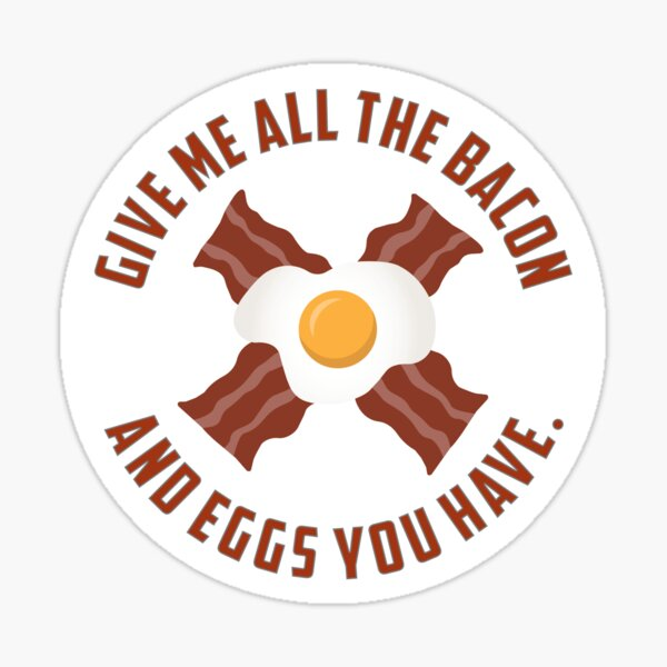 Give Me All The Bacon And Eggs You Have - Sticker Sticker