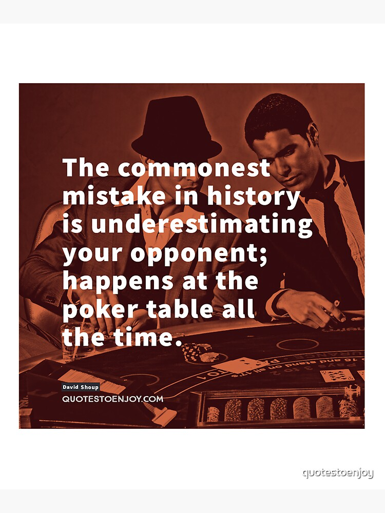 The commonest mistake in history is underestimating your opponent; happens at the poker table all the time. - David Shoup by quotestoenjoy