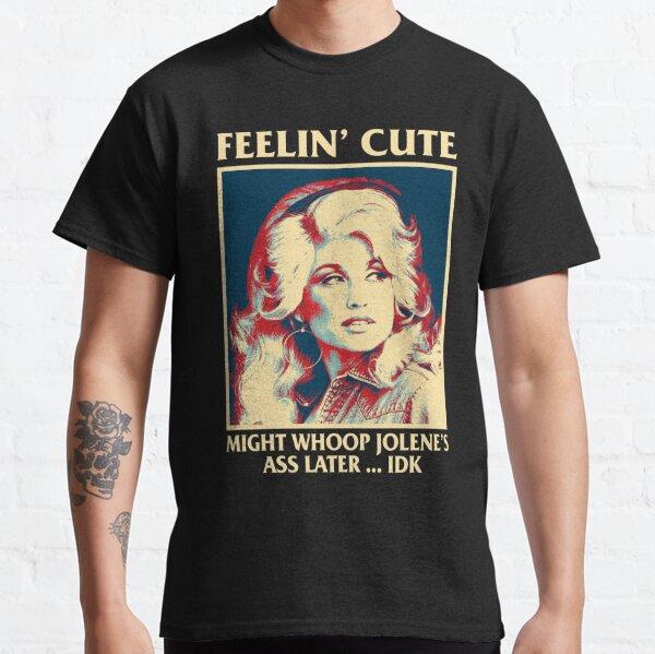 Feelin' Cute Might Whoop Jolene's Ass Later Idk Dolly Parton Classic T-Shirt