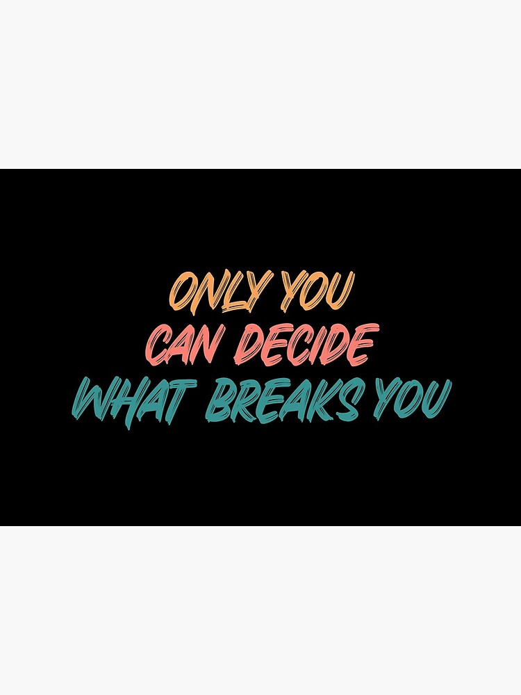 Only you can decide what breaks you quote  by ds-4