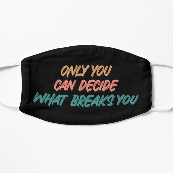 Only you can decide what breaks you quote  Mask