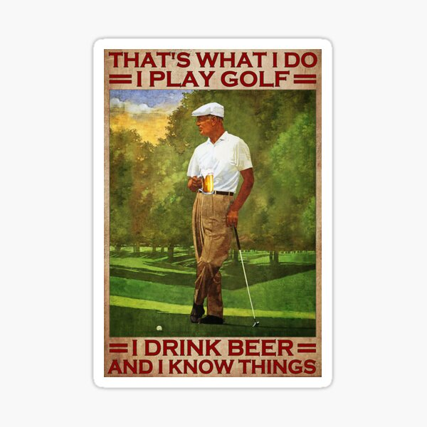 That's what i do i play golf i drink beer and i know things - old men Sticker