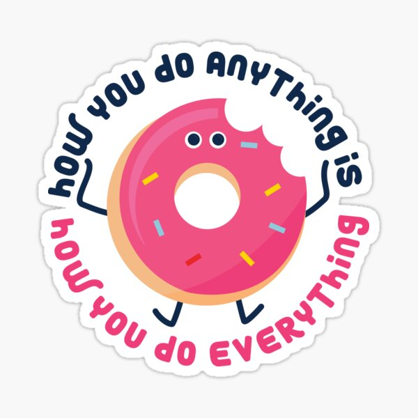 """How you do anything is how you do everything"" Sticker"