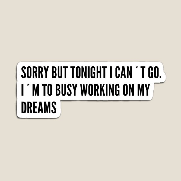 SORRY I´M TO BUSY WORKING ON MY DREAMS Magnet