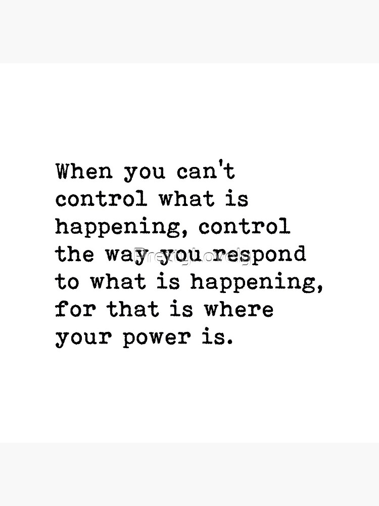 When You Can't Control What Is Happening, Control The Way You Respond, Motivational Quote by PrettyLovely