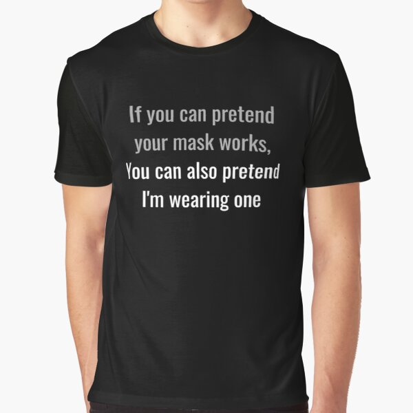If you can pretend your mask works, you can also pretend I'm wearing one Graphic T-Shirt