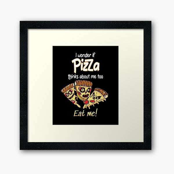 I Wonder If Pizza Thinks About Me Too Framed Art Print