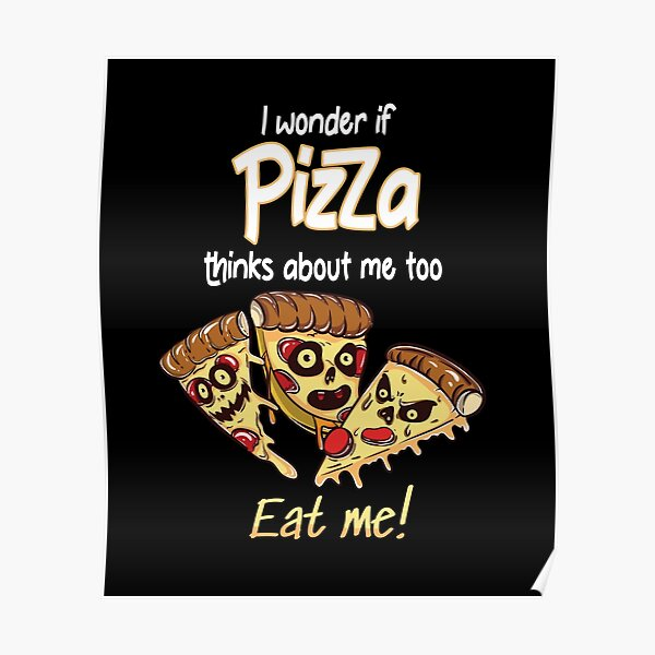 I Wonder If Pizza Thinks About Me Too Poster