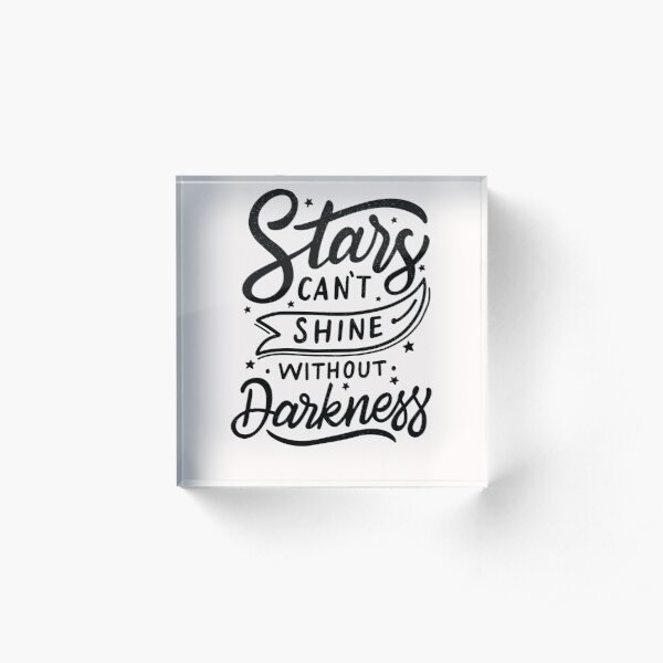 Stars Can't Shine Without Darkness Acrylic Block