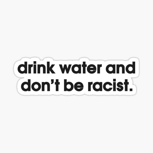 Drink Water And Don't Be Racist Sticker