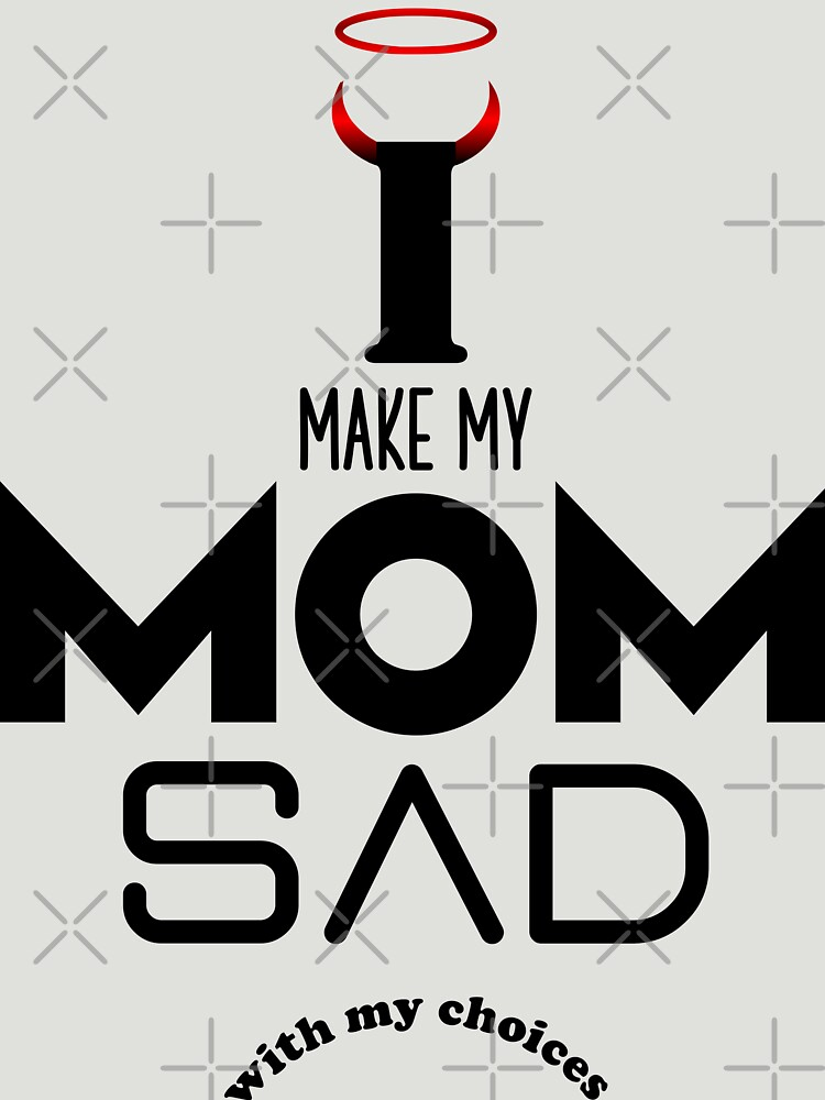 I make my mom sad with my choices mickydee.com by MickyDeeTees