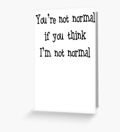 You're Not Normal If You Think I'm Not Normal Greeting Card