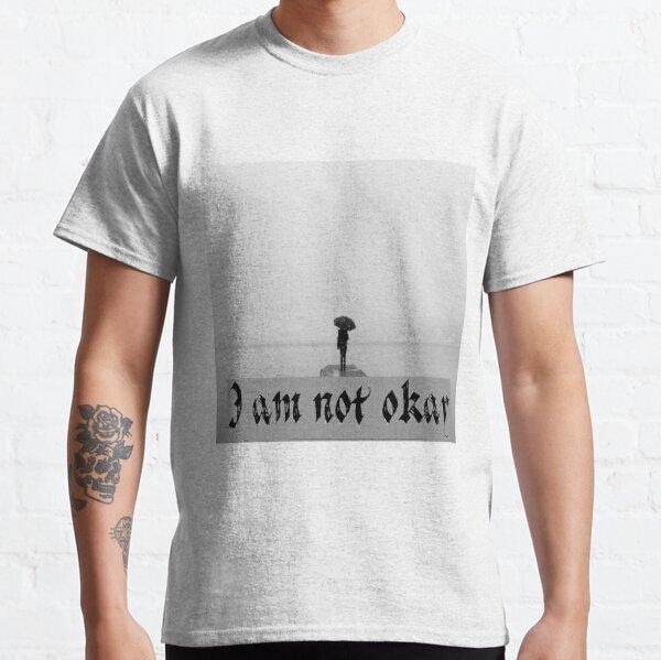 I am not okay Classic T-Shirt