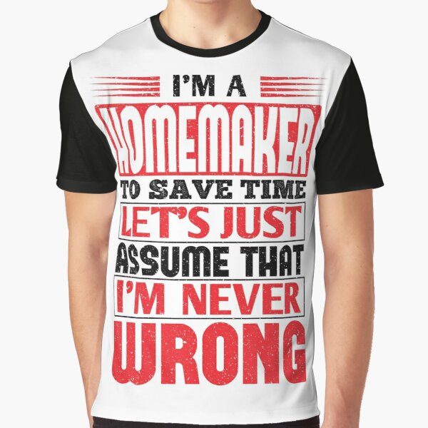 Homemaker To Save Time Let's Just Assume That I'm Never Wrong Graphic T-Shirt