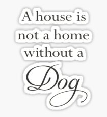 A House Is Not A Home Without A Dog Sticker