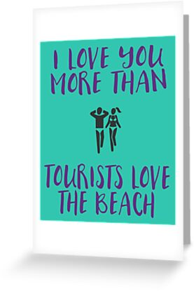 I Love You More Than Tourists Love the Beach Valentine's Day Card by 44Nmedia