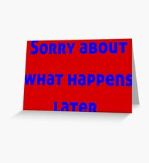 Sorry About What Happens Later Greeting Card