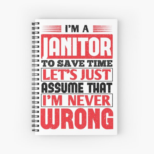 Janitor To Save Time Let's Just Assume That I'm Never Wrong Spiral Notebook