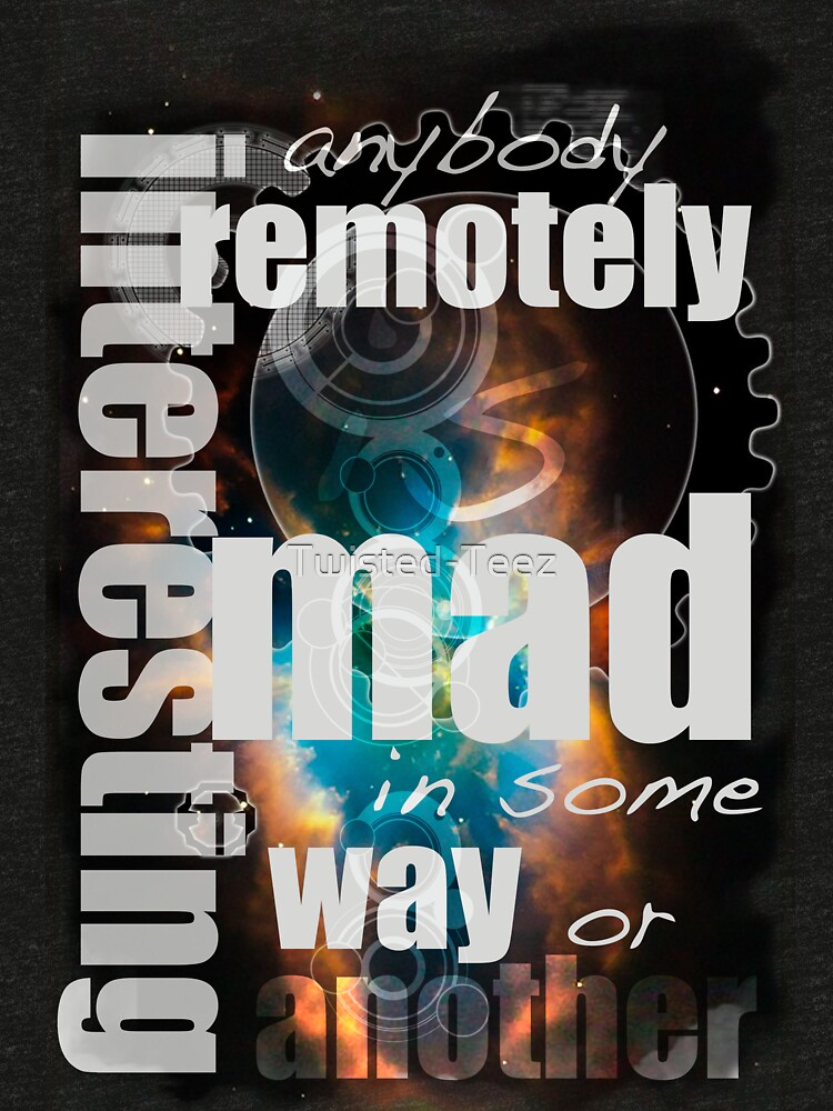 Anybody remotely interesting is mad in some way or another by Twisted-Teez