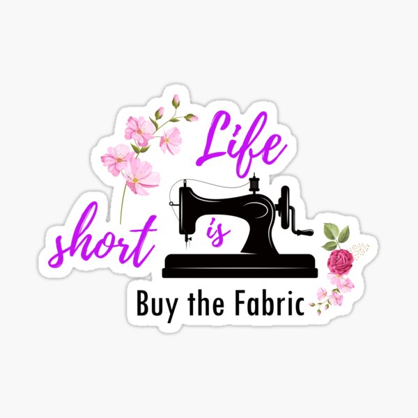 Life is Short Buy the Fabric Sewing machine flower sticker  Sticker