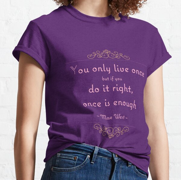 You only live once but if you do it right, once is enough Classic T-Shirt